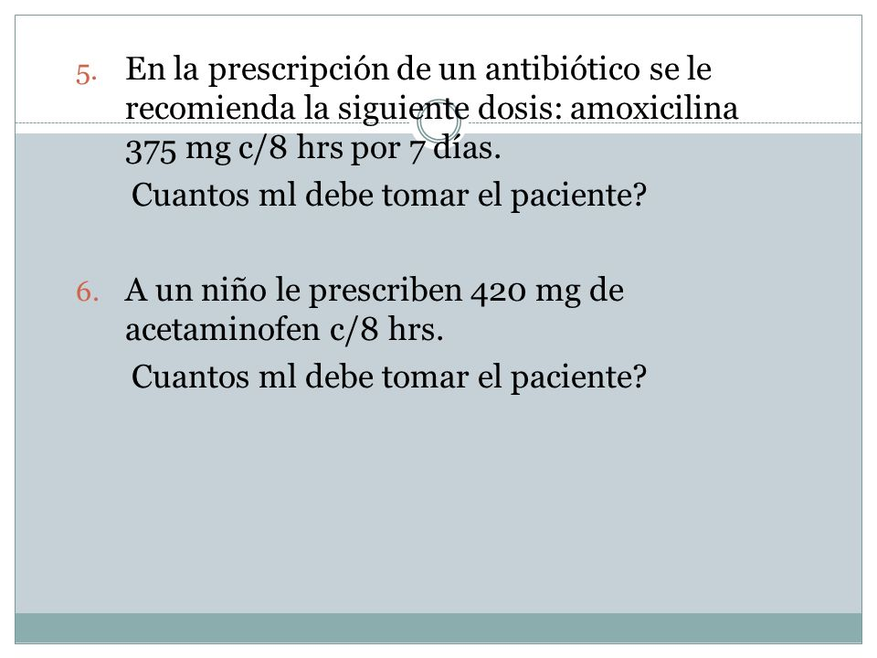 En la prescripción de un antibiótico se le recomienda la siguiente dosis: amoxicilina 375 mg c/8 hrs por 7 días.