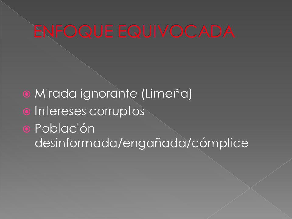 ENFOQUE EQUIVOCADA Mirada ignorante (Limeña) Intereses corruptos