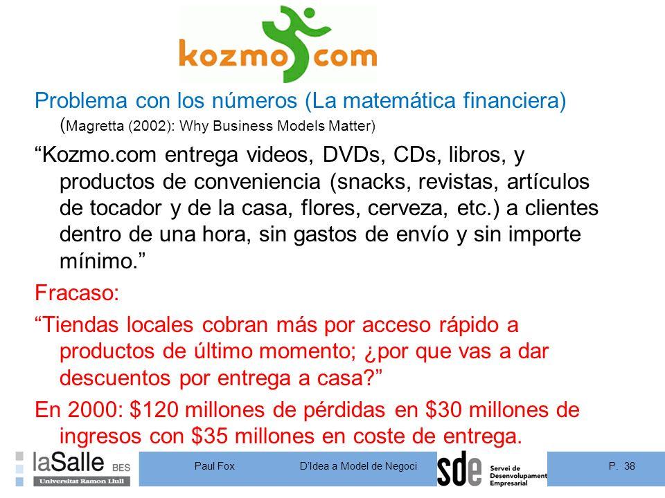 Problema con los números (La matemática financiera) (Magretta (2002): Why Business Models Matter) Kozmo.com entrega videos, DVDs, CDs, libros, y productos de conveniencia (snacks, revistas, artículos de tocador y de la casa, flores, cerveza, etc.) a clientes dentro de una hora, sin gastos de envío y sin importe mínimo. Fracaso: Tiendas locales cobran más por acceso rápido a productos de último momento; ¿por que vas a dar descuentos por entrega a casa En 2000: $120 millones de pérdidas en $30 millones de ingresos con $35 millones en coste de entrega.