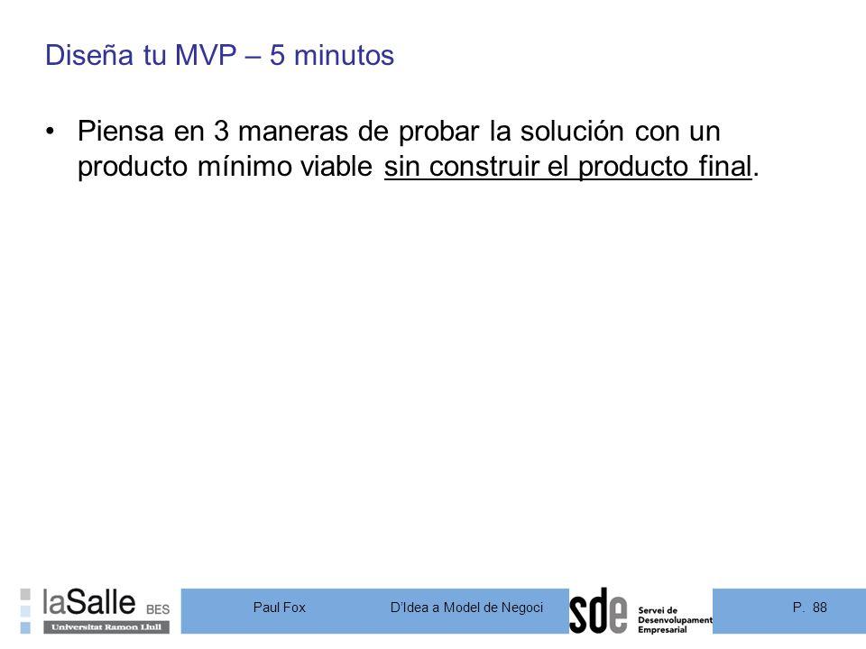 Diseña tu MVP – 5 minutos Piensa en 3 maneras de probar la solución con un producto mínimo viable sin construir el producto final.