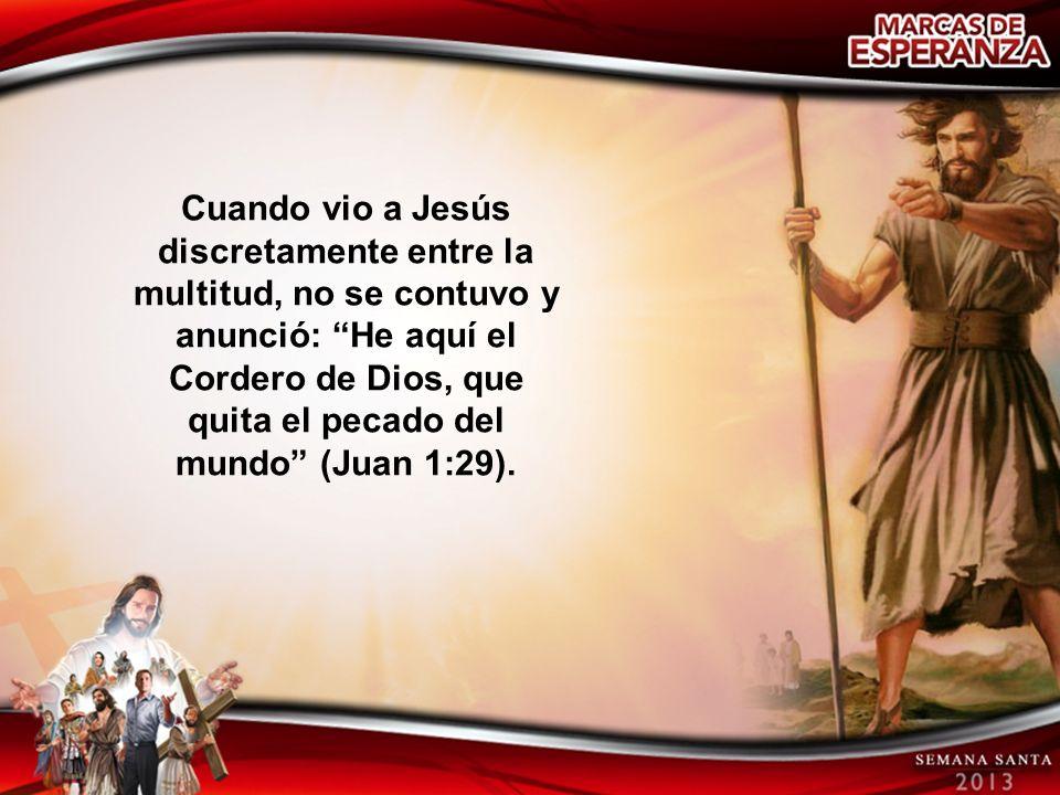 Cuando vio a Jesús discretamente entre la multitud, no se contuvo y anunció: He aquí el Cordero de Dios, que quita el pecado del mundo (Juan 1:29).