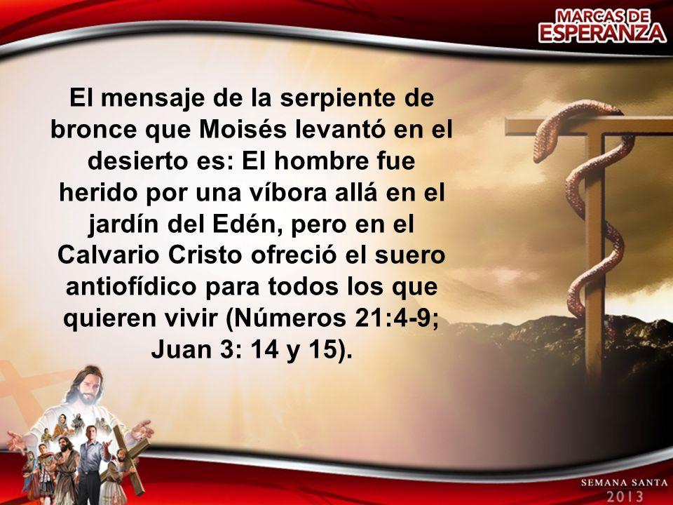 El mensaje de la serpiente de bronce que Moisés levantó en el desierto es: El hombre fue herido por una víbora allá en el jardín del Edén, pero en el Calvario Cristo ofreció el suero antiofídico para todos los que quieren vivir (Números 21:4-9; Juan 3: 14 y 15).
