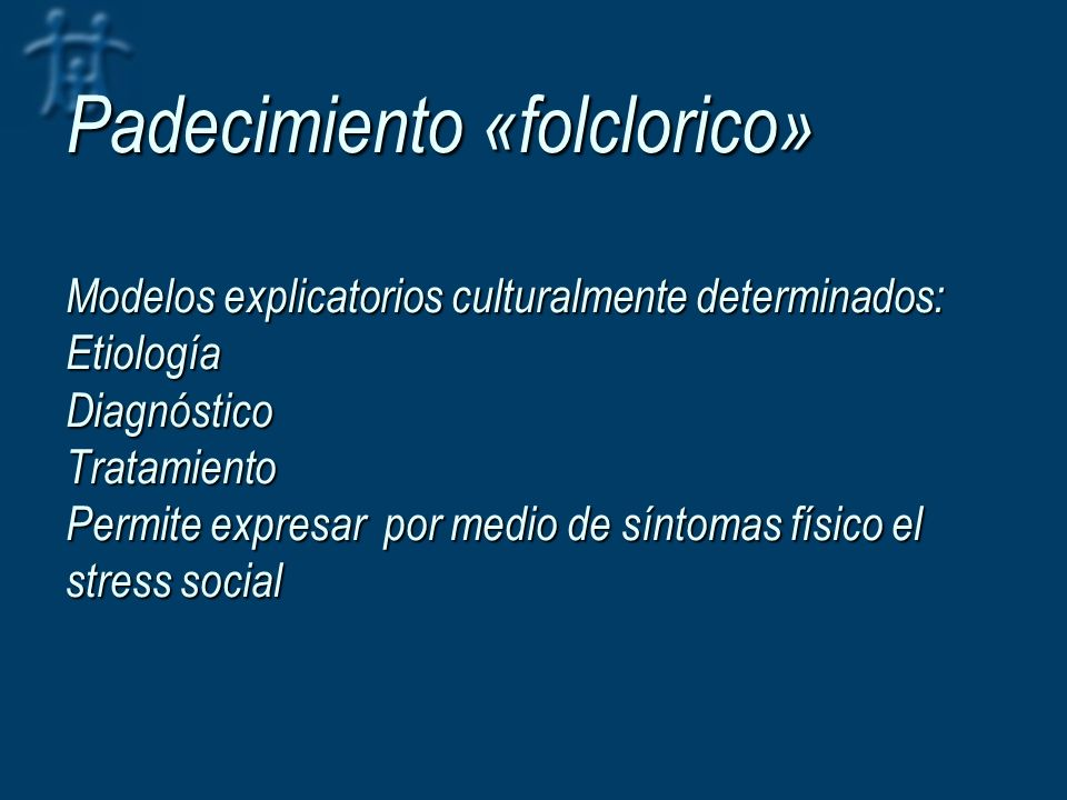 Padecimiento «folclorico» Modelos explicatorios culturalmente determinados: Etiología Diagnóstico Tratamiento Permite expresar por medio de síntomas físico el stress social
