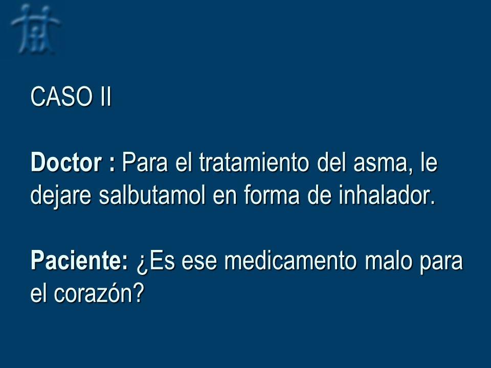 CASO II Doctor : Para el tratamiento del asma, le dejare salbutamol en forma de inhalador. Paciente: ¿Es ese medicamento malo para el corazón