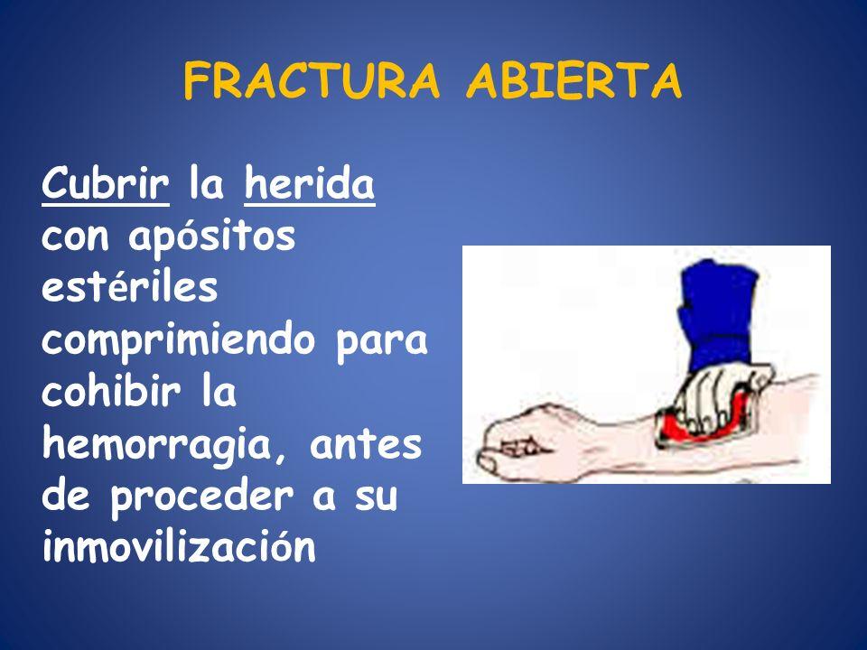 FRACTURA ABIERTA Cubrir la herida con apósitos estériles comprimiendo para cohibir la hemorragia, antes de proceder a su inmovilización.