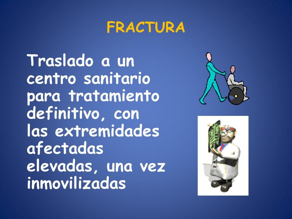 FRACTURA Traslado a un centro sanitario para tratamiento definitivo, con las extremidades afectadas elevadas, una vez inmovilizadas.