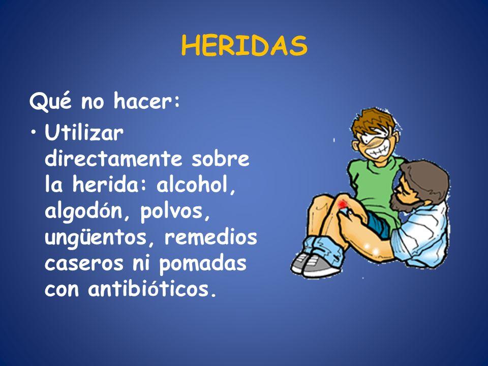 HERIDAS Qué no hacer: Utilizar directamente sobre la herida: alcohol, algodón, polvos, ungüentos, remedios caseros ni pomadas con antibióticos.