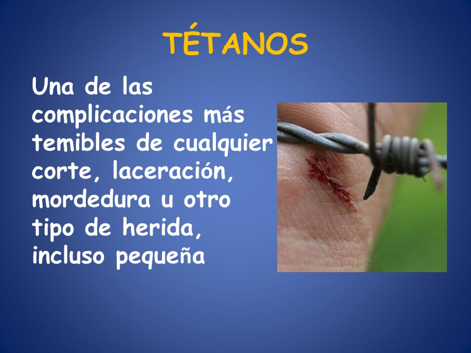 TÉTANOS Una de las complicaciones más temibles de cualquier corte, laceración, mordedura u otro tipo de herida, incluso pequeña.