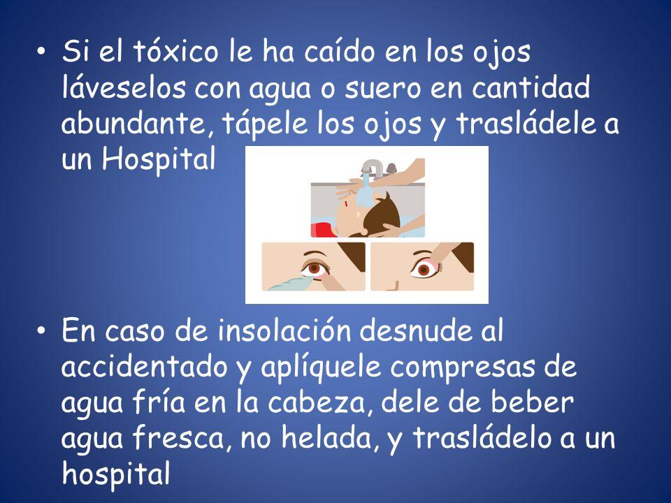Si el tóxico le ha caído en los ojos láveselos con agua o suero en cantidad abundante, tápele los ojos y trasládele a un Hospital