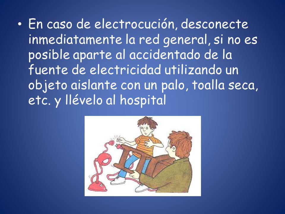En caso de electrocución, desconecte inmediatamente la red general, si no es posible aparte al accidentado de la fuente de electricidad utilizando un objeto aislante con un palo, toalla seca, etc.