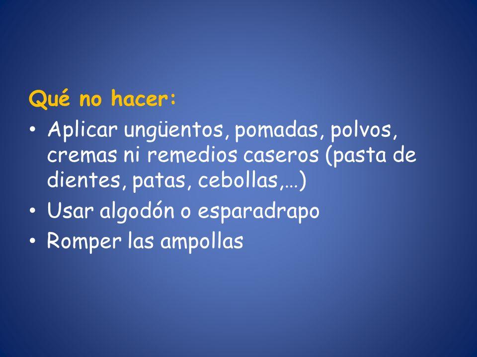 Qué no hacer: Aplicar ungüentos, pomadas, polvos, cremas ni remedios caseros (pasta de dientes, patas, cebollas,…)