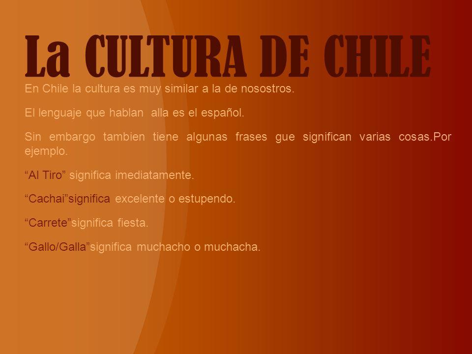 La CULTURA DE CHILE En Chile la cultura es muy similar a la de nosostros. El lenguaje que hablan alla es el español.