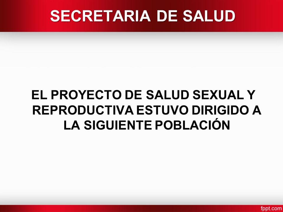 SECRETARIA DE SALUD EL PROYECTO DE SALUD SEXUAL Y REPRODUCTIVA ESTUVO DIRIGIDO A LA SIGUIENTE POBLACIÓN.