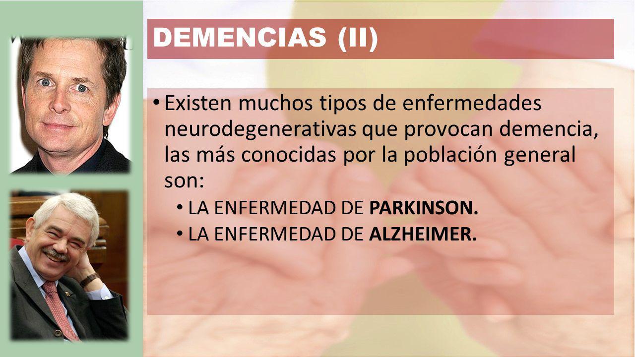 DEMENCIAS (II) Existen muchos tipos de enfermedades neurodegenerativas que provocan demencia, las más conocidas por la población general son: