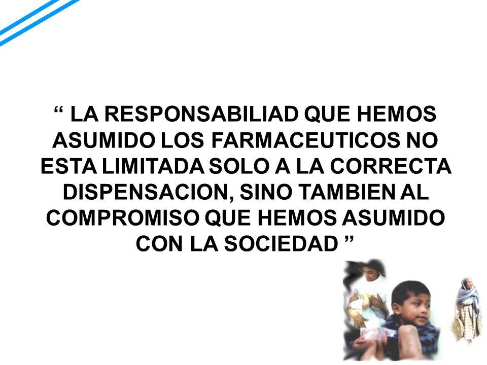 LA RESPONSABILIAD QUE HEMOS ASUMIDO LOS FARMACEUTICOS NO ESTA LIMITADA SOLO A LA CORRECTA DISPENSACION, SINO TAMBIEN AL COMPROMISO QUE HEMOS ASUMIDO CON LA SOCIEDAD