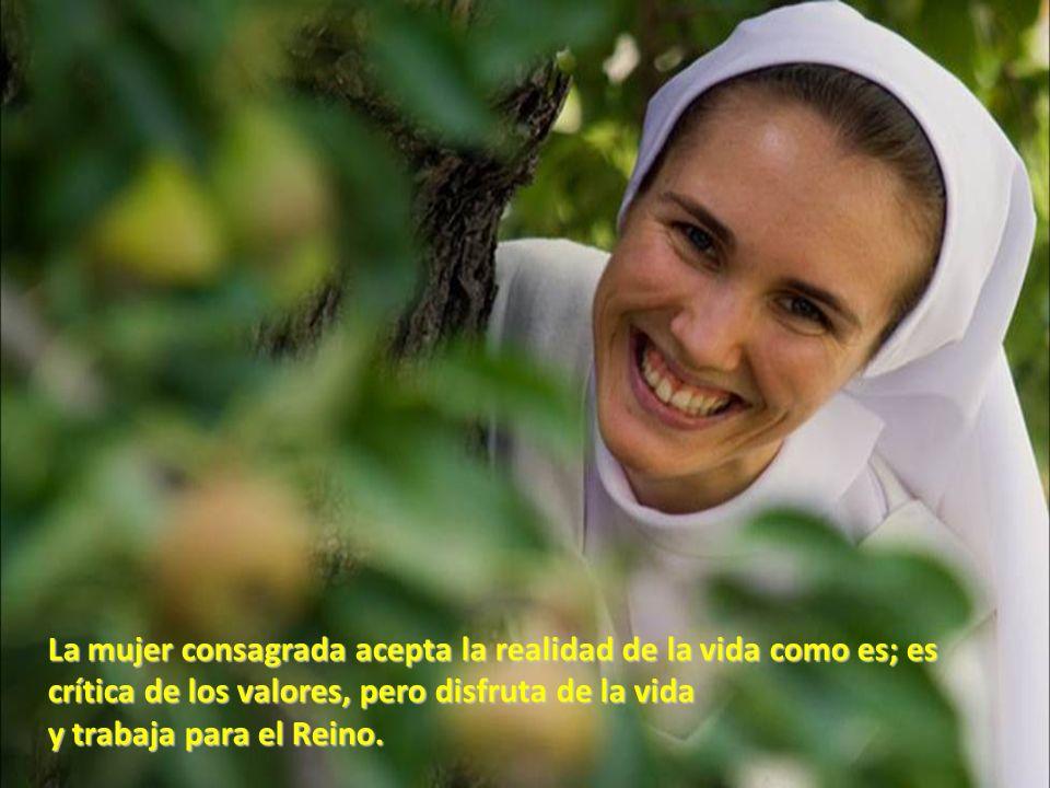 La mujer consagrada acepta la realidad de la vida como es; es crítica de los valores, pero disfruta de la vida y trabaja para el Reino.