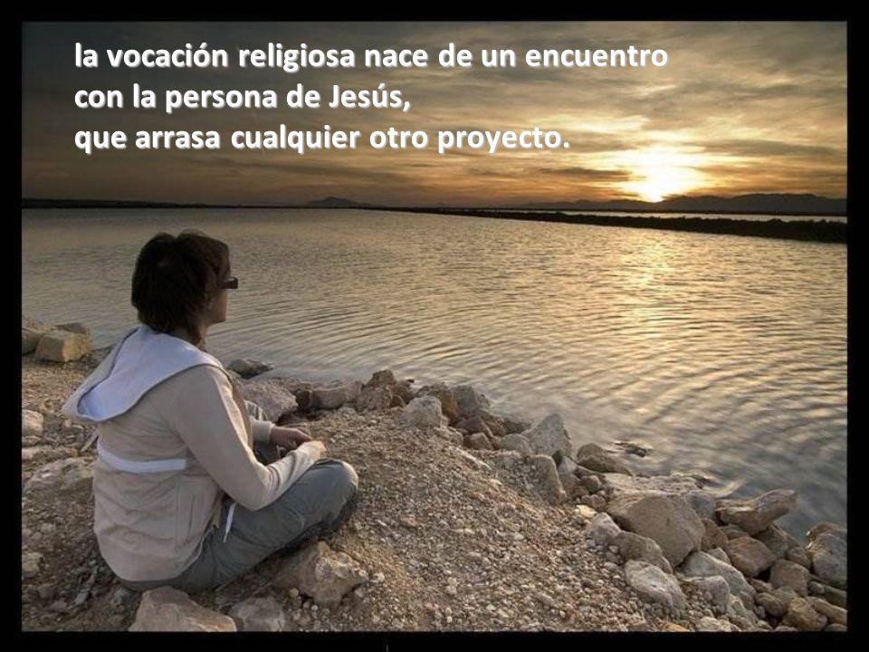 la vocación religiosa nace de un encuentro con la persona de Jesús, que arrasa cualquier otro proyecto.