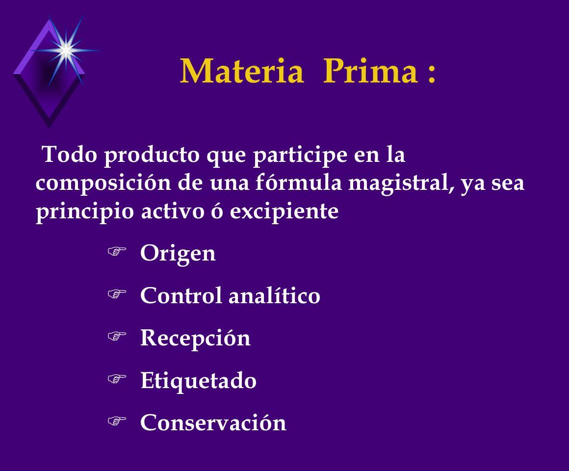 Materia Prima : Todo producto que participe en la composición de una fórmula magistral, ya sea principio activo ó excipiente.
