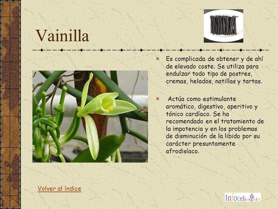 Vainilla Es complicada de obtener y de ahí de elevado coste. Se utiliza para endulzar todo tipo de postres, cremas, helados, natillas y tartas.