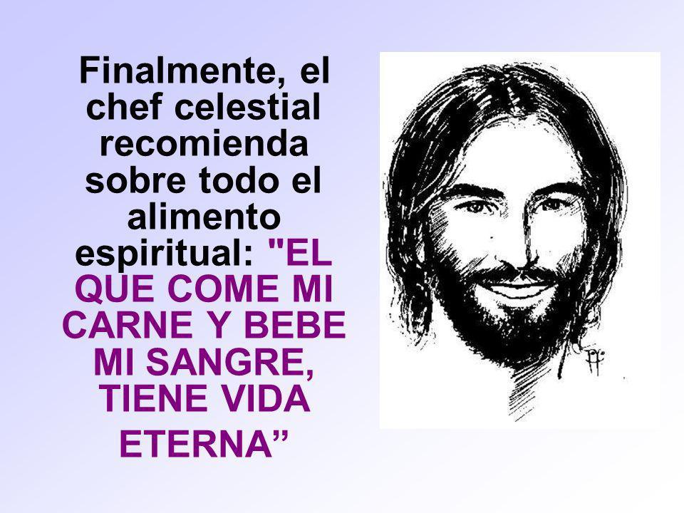 Finalmente, el chef celestial recomienda sobre todo el alimento espiritual: EL QUE COME MI CARNE Y BEBE MI SANGRE, TIENE VIDA