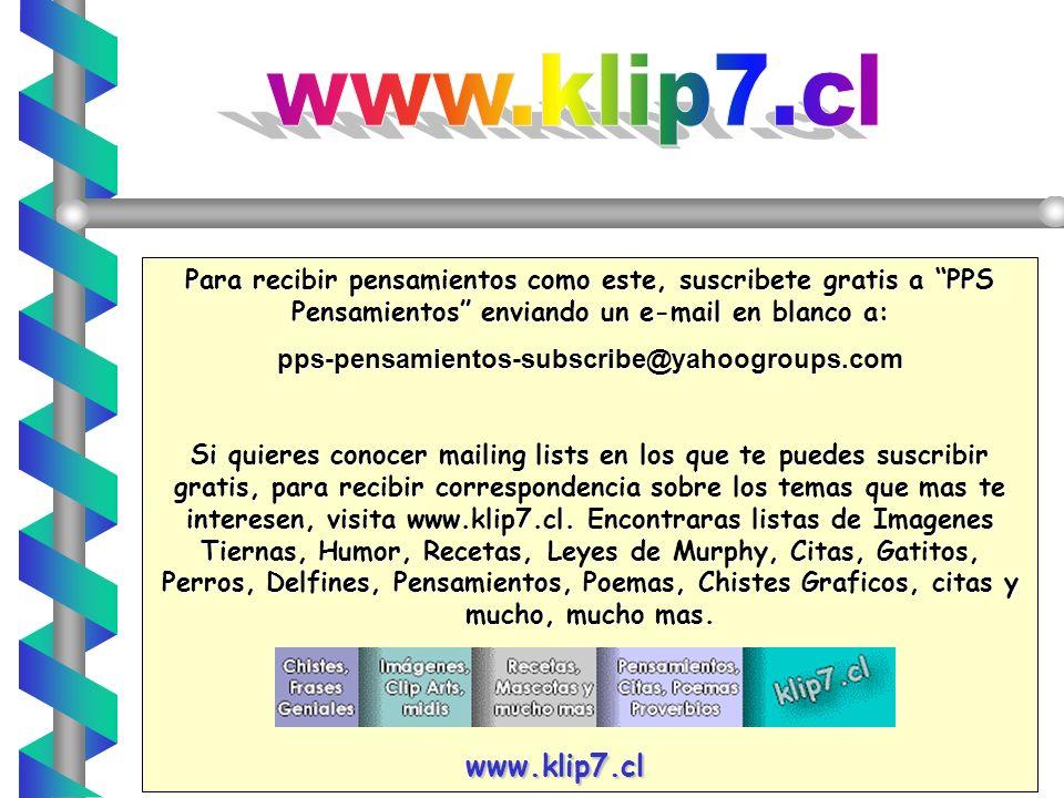 www.klip7.cl Para recibir pensamientos como este, suscribete gratis a PPS Pensamientos enviando un e-mail en blanco a: