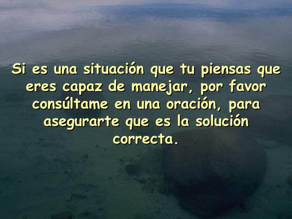 Si es una situación que tu piensas que eres capaz de manejar, por favor consúltame en una oración, para asegurarte que es la solución correcta.
