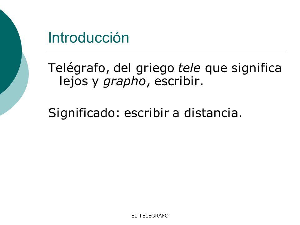 Introducción Telégrafo, del griego tele que significa lejos y grapho, escribir. Significado: escribir a distancia.