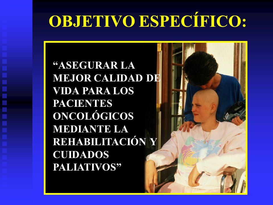 OBJETIVO ESPECÍFICO: ASEGURAR LA MEJOR CALIDAD DE VIDA PARA LOS PACIENTES ONCOLÓGICOS MEDIANTE LA REHABILITACIÓN Y CUIDADOS PALIATIVOS