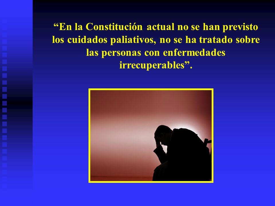 En la Constitución actual no se han previsto los cuidados paliativos, no se ha tratado sobre las personas con enfermedades irrecuperables .