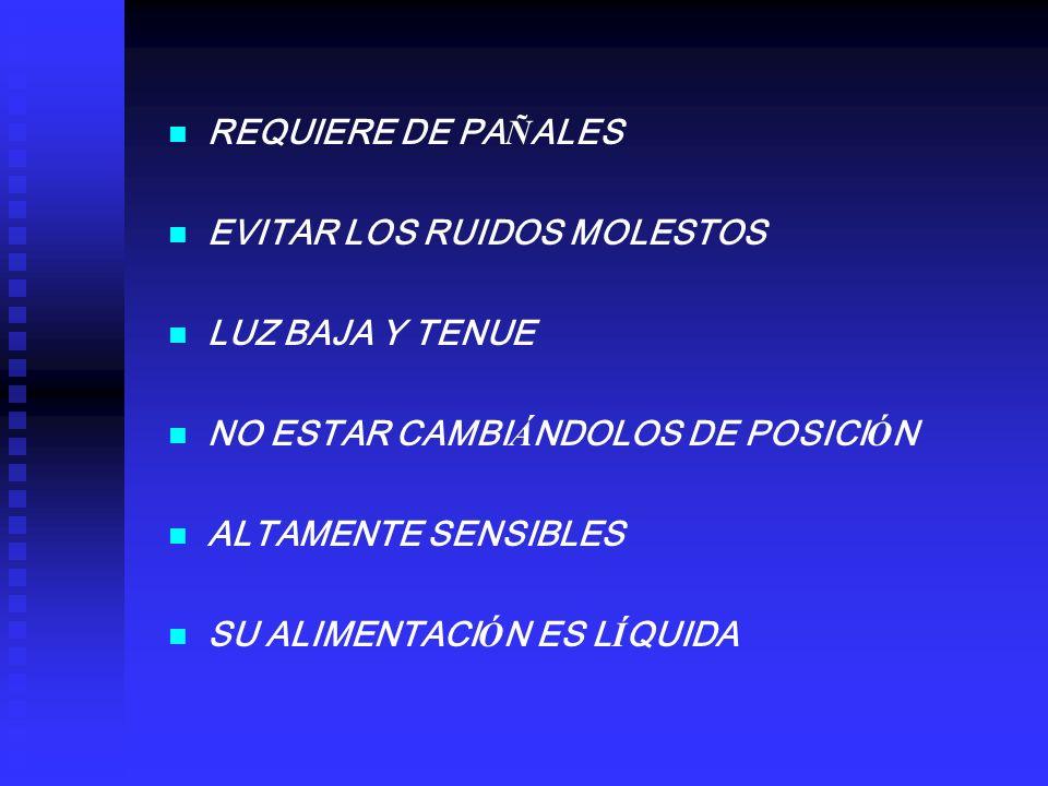 REQUIERE DE PAÑALES EVITAR LOS RUIDOS MOLESTOS. LUZ BAJA Y TENUE. NO ESTAR CAMBIÁNDOLOS DE POSICIÓN.