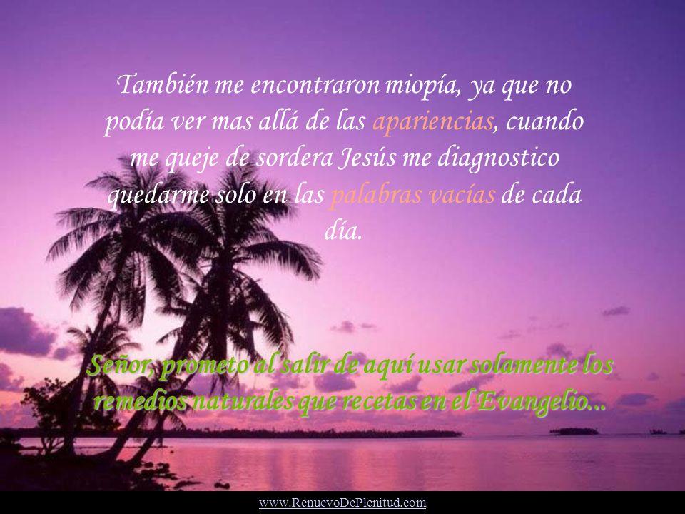 También me encontraron miopía, ya que no podía ver mas allá de las apariencias, cuando me queje de sordera Jesús me diagnostico quedarme solo en las palabras vacías de cada día.