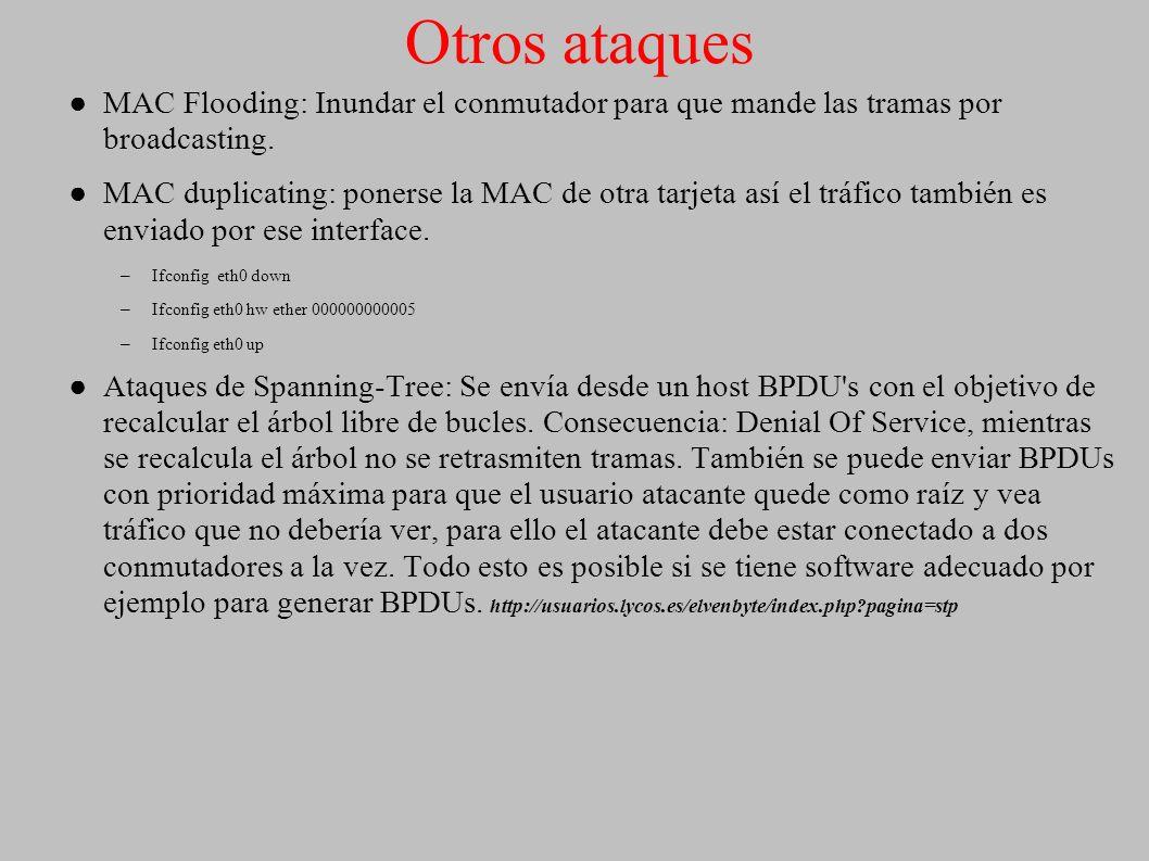 Otros ataques MAC Flooding: Inundar el conmutador para que mande las tramas por broadcasting.