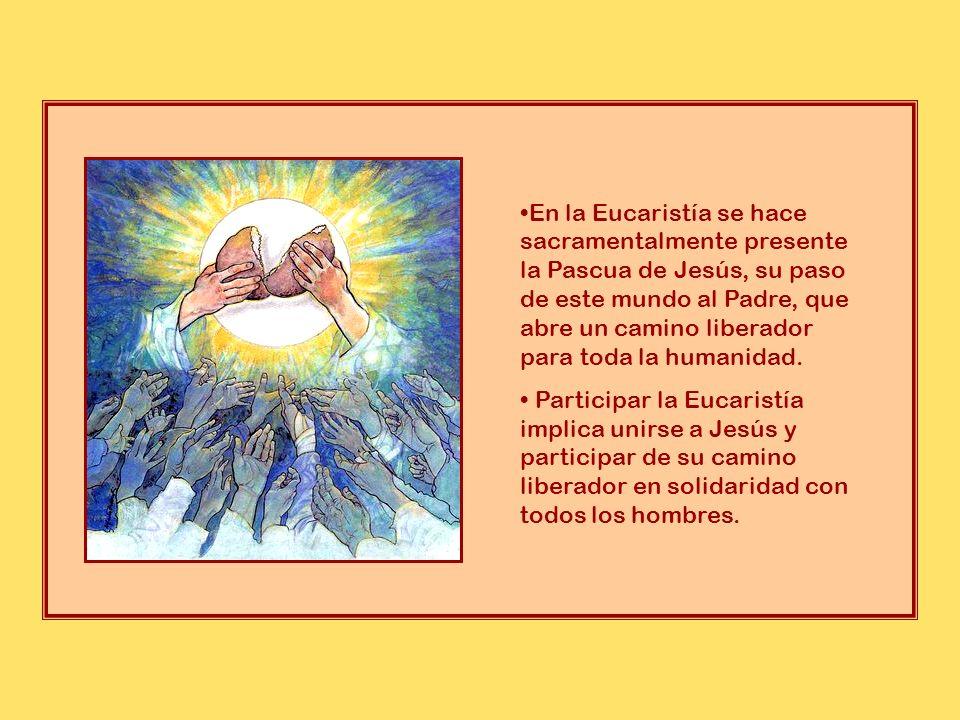En la Eucaristía se hace sacramentalmente presente la Pascua de Jesús, su paso de este mundo al Padre, que abre un camino liberador para toda la humanidad.