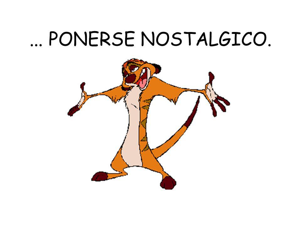 ... PONERSE NOSTALGICO.