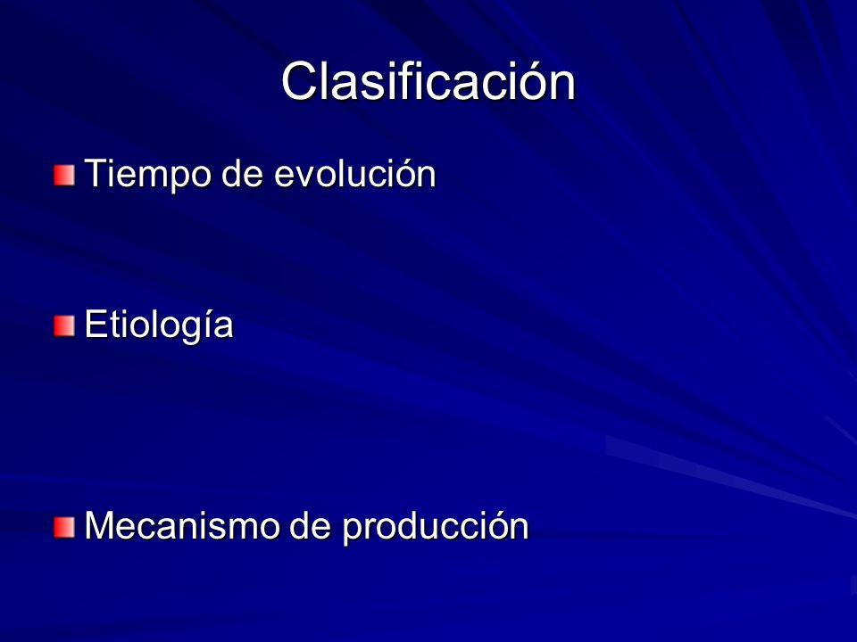 Clasificación Tiempo de evolución Etiología Mecanismo de producción