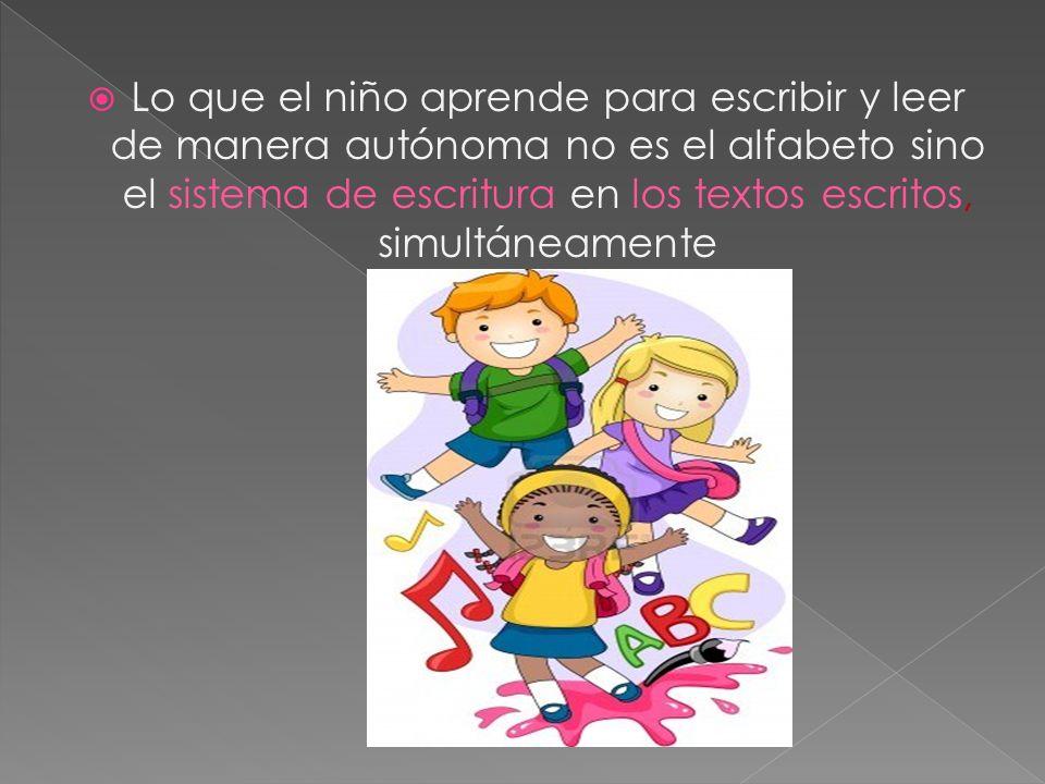 Lo que el niño aprende para escribir y leer de manera autónoma no es el alfabeto sino el sistema de escritura en los textos escritos, simultáneamente