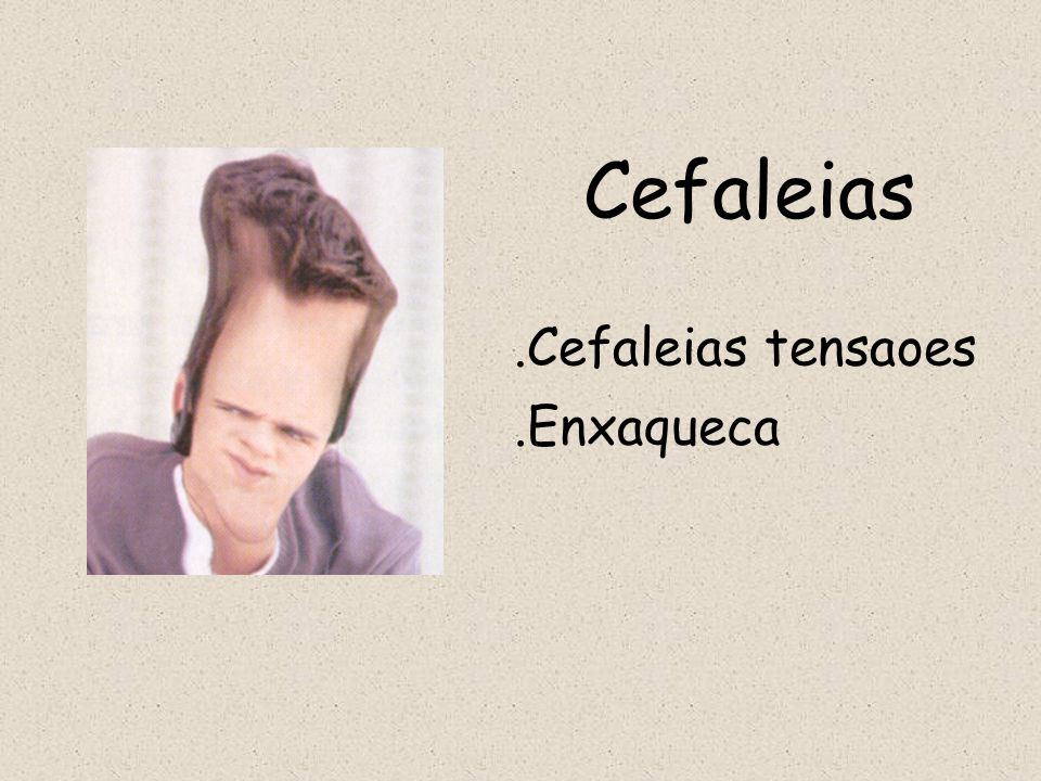 Cefaleias .Cefaleias tensaoes .Enxaqueca