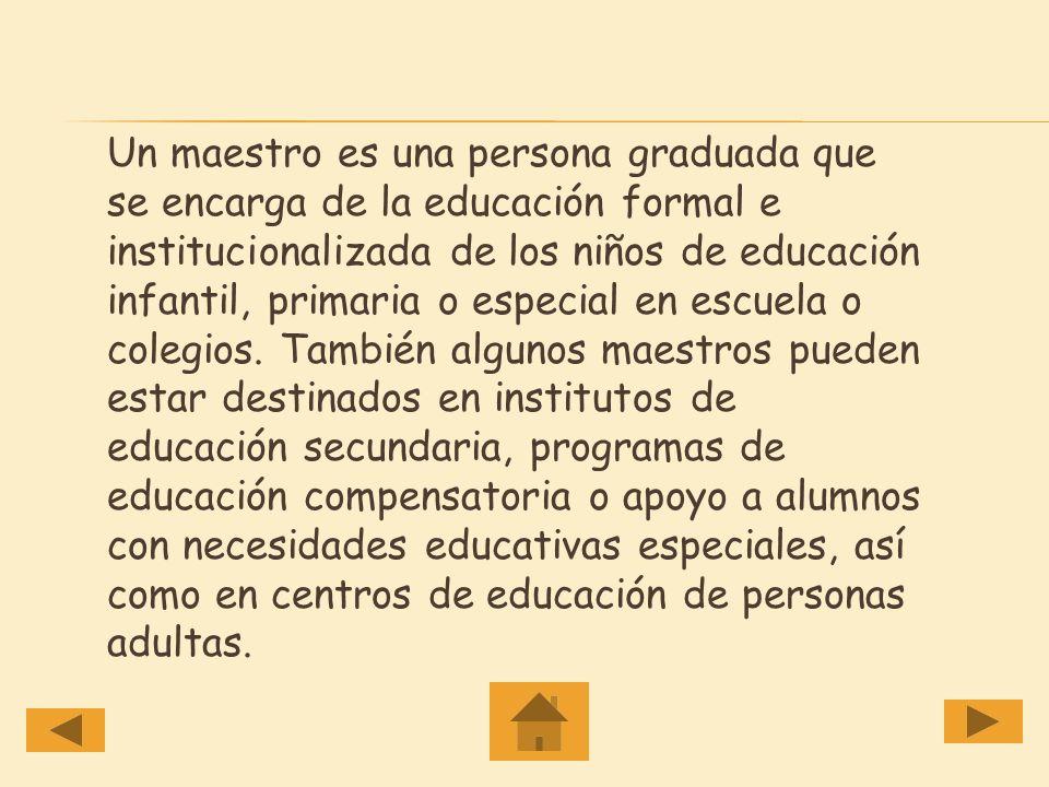 Un maestro es una persona graduada que se encarga de la educación formal e institucionalizada de los niños de educación infantil, primaria o especial en escuela o colegios.