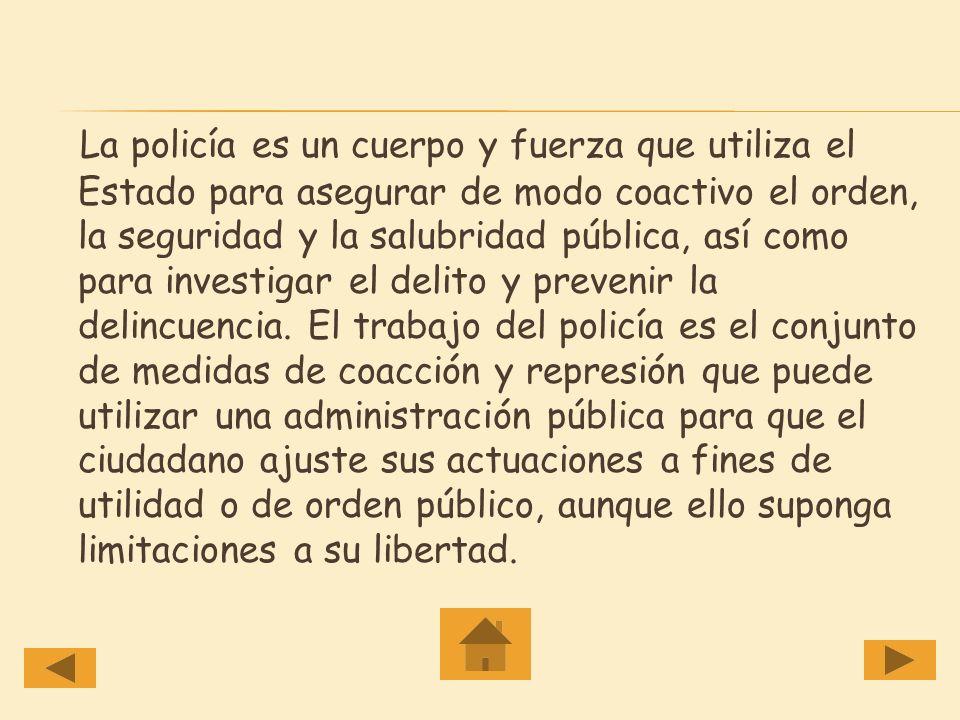 La policía es un cuerpo y fuerza que utiliza el Estado para asegurar de modo coactivo el orden, la seguridad y la salubridad pública, así como para investigar el delito y prevenir la delincuencia.