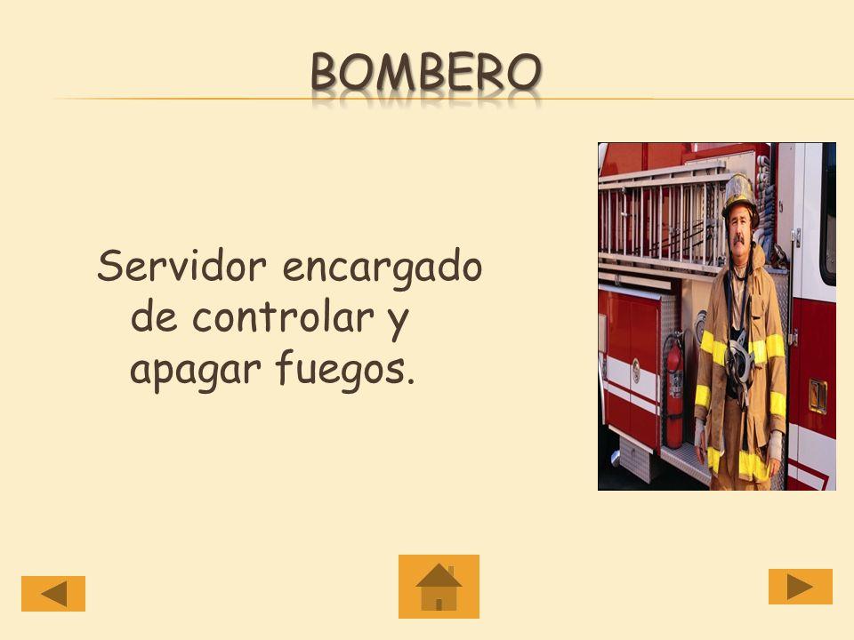 Bombero Servidor encargado de controlar y apagar fuegos.