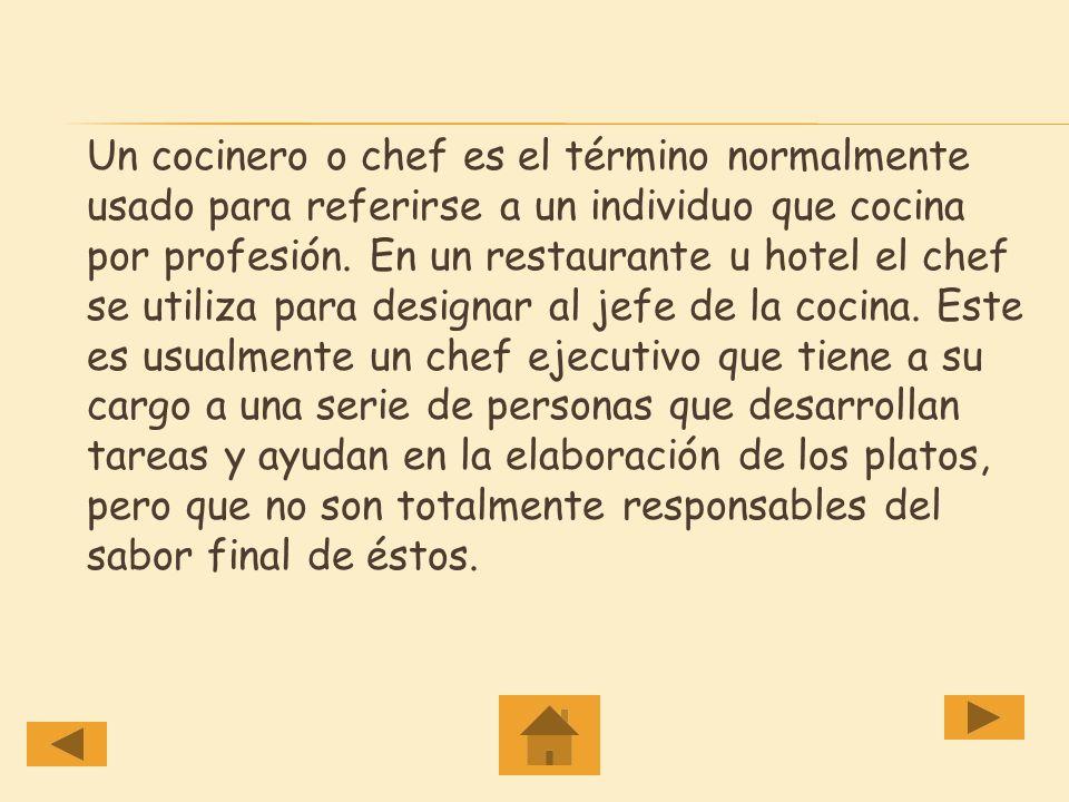 Un cocinero o chef es el término normalmente usado para referirse a un individuo que cocina por profesión.