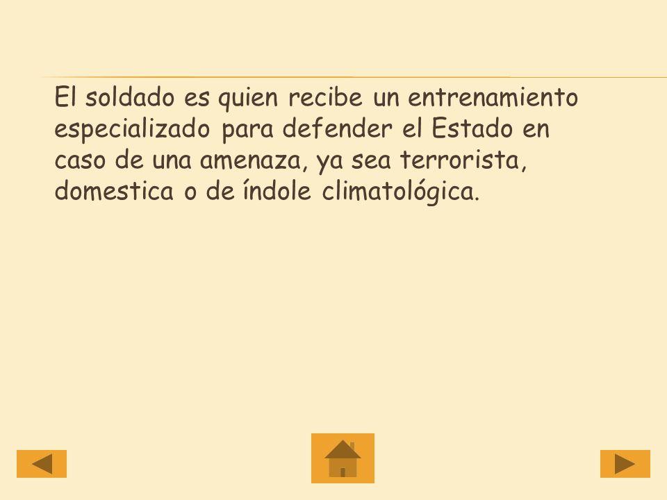 El soldado es quien recibe un entrenamiento especializado para defender el Estado en caso de una amenaza, ya sea terrorista, domestica o de índole climatológica.