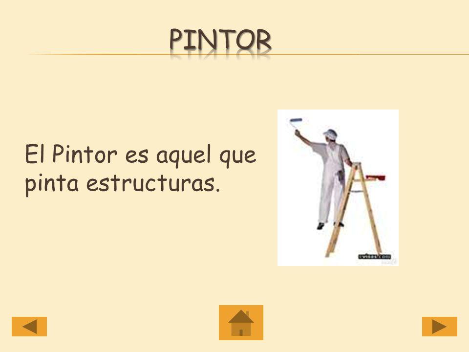 Pintor El Pintor es aquel que pinta estructuras.