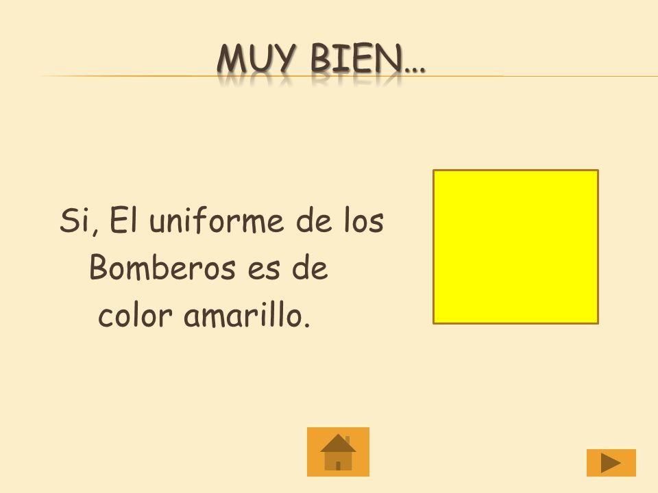 Muy Bien… Si, El uniforme de los Bomberos es de color amarillo.