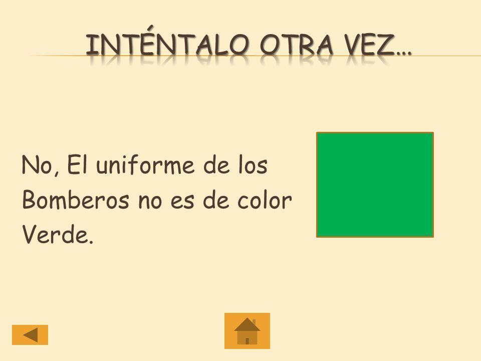 Inténtalo otra vez… No, El uniforme de los Bomberos no es de color Verde.