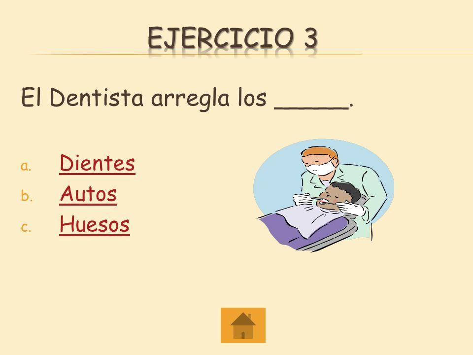 ejercicio 3 El Dentista arregla los _____. Dientes Autos Huesos