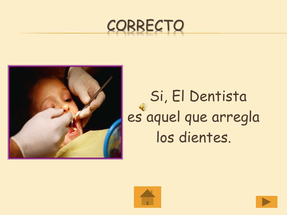 Correcto Si, El Dentista es aquel que arregla los dientes.