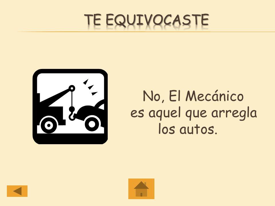 Te equivocaste No, El Mecánico es aquel que arregla los autos.
