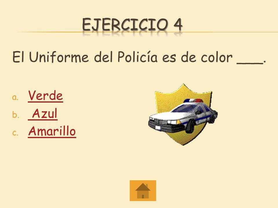Ejercicio 4 El Uniforme del Policía es de color ___. Verde Azul
