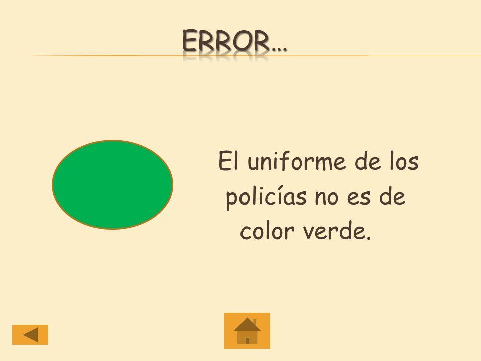 Error… El uniforme de los policías no es de color verde.